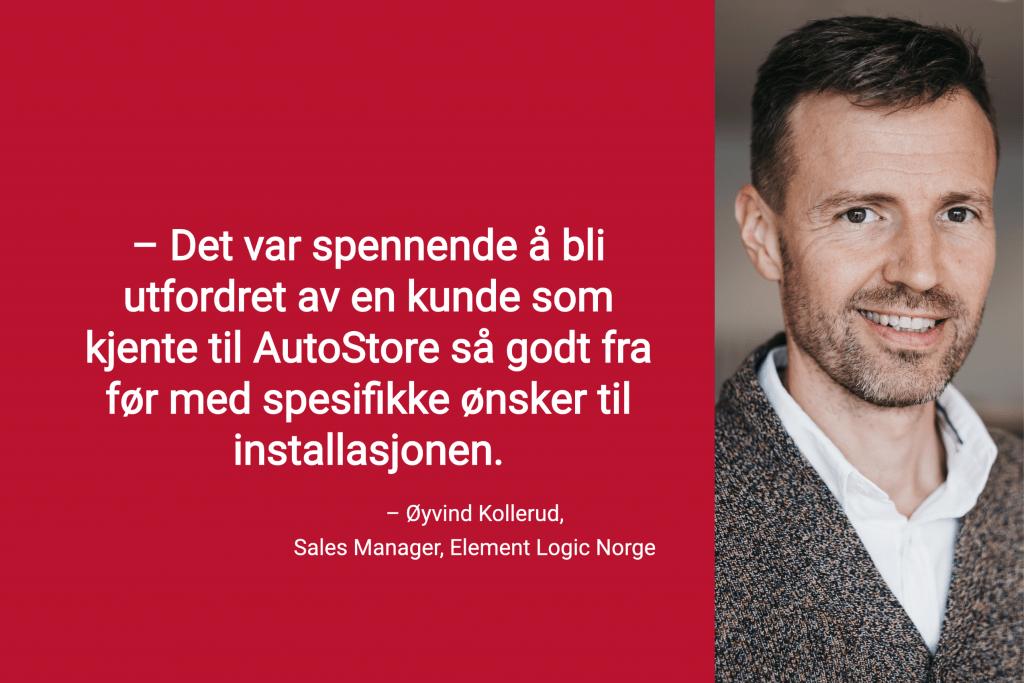 """Portrettfoto av Sales Manager i Element Logic Norge, Øyvind Kollerud, med tekstsitat_ """"Det var spennende å bli utfordret av en kunde som kjente til autostore så godt fra før med spesifikke ønsker til installasjonen."""""""