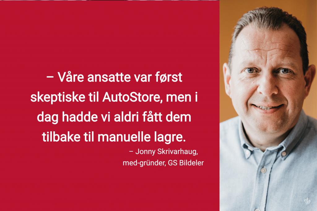 """Portrettbilde av med-gründer av GS Bildeler, Jonny Skrivarhaug. Tekstsitat på bilde: """"Våre ansatte var først skeptiske til AutoStore, men i dag hadde vi aldri fått dem tilbake til manuelle lagre"""""""