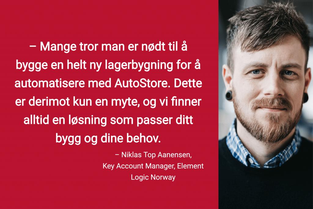 """Portrettbilde av Account Manager Niklas Top Aanesen med sitat """"Mange tror man er nødt til å bygge en helt ny lagerbygning for å automatisere med AutoStore. Detter er derimot kun en myte, og vi finner alltid en løsning som passer ditt bygg og dine behov»."""