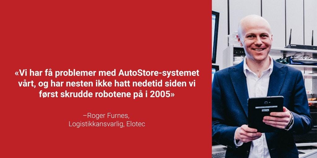 """Portrettbilde av logistikkansvarlig Roger Furnes med sitatet """"Vi har få problemer med AutoStore-systemet vårt, og har nesten ikke hatt nedetid siden vi først skrudde robotene på i 2005"""""""